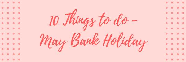 10 Things to do - May Bank Holiday